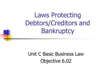 Laws Protecting Debtors/Creditors and Bankruptcy Unit C Basic Business Law Objective 6.02.