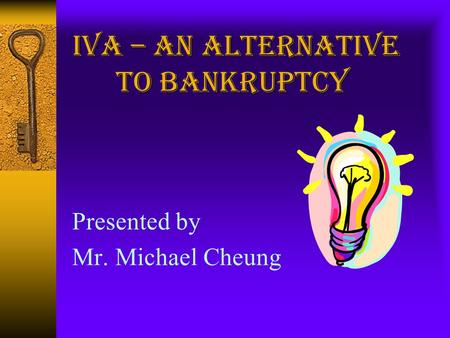 Presented by Mr. Michael Cheung. What is an IVA?  A voluntary agreement sanctioned by the court  Entered into between debtor and his creditors  Debtor's.