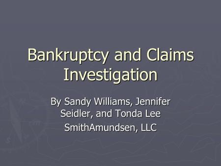 Bankruptcy and Claims Investigation By Sandy Williams, Jennifer Seidler, and Tonda Lee SmithAmundsen, LLC.