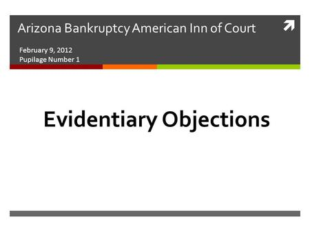  Arizona Bankruptcy American Inn of Court February 9, 2012 Pupilage Number 1 Evidentiary Objections.