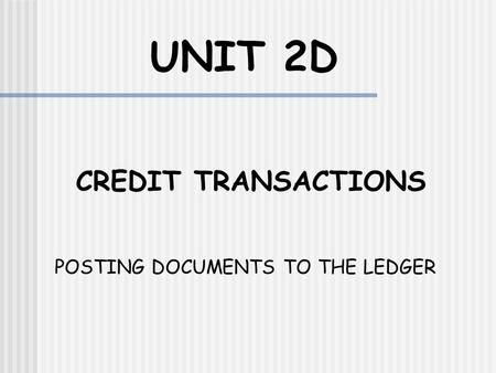 UNIT 2D CREDIT TRANSACTIONS POSTING DOCUMENTS TO THE LEDGER.