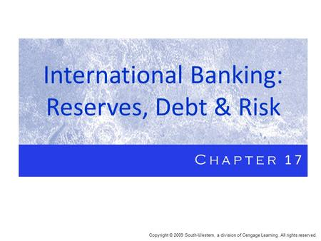 International Banking: Reserves, Debt & Risk Chapter 17 Copyright © 2009 South-Western, a division of Cengage Learning. All rights reserved.