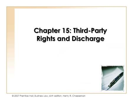 15 - 1 © 2007 Prentice Hall, Business Law, sixth edition, Henry R. Cheeseman Chapter 15: Third-Party Rights and Discharge.