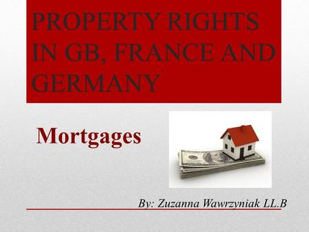 PROPERTY RIGHTS IN GB, FRANCE AND GERMANY Mortgages By: Zuzanna Wawrzyniak LL.B.