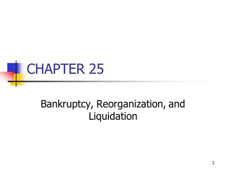1 CHAPTER 25 Bankruptcy, Reorganization, and Liquidation.