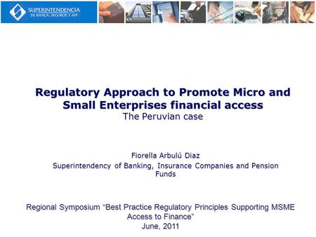 Regulatory Approach to Promote Micro and Small Enterprises financial access The Peruvian case Fiorella Arbulú Diaz Superintendency of Banking, Insurance.