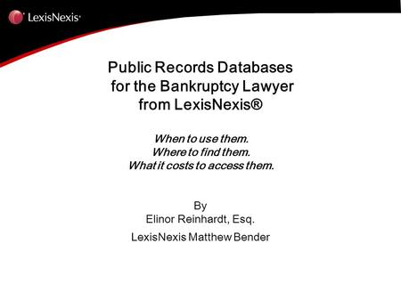 Public Records Databases for the Bankruptcy Lawyer from LexisNexis® When to use them. Where to find them. What it costs to access them. By Elinor Reinhardt,