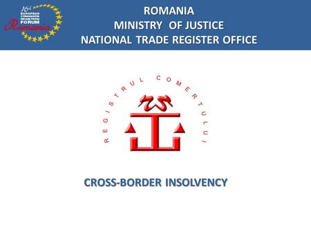 ROMANIA MINISTRY OF JUSTICE NATIONAL TRADE REGISTER OFFICE CROSS-BORDER INSOLVENCY.