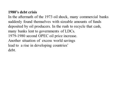 1980's debt crisis In the aftermath of the 1973 oil shock, many commercial banks suddenly found themselves with sizeable amounts of funds deposited by.
