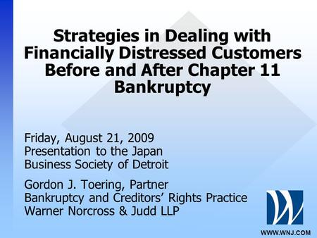 WWW.WNJ.COM Strategies in Dealing with Financially Distressed Customers Before and After Chapter 11 Bankruptcy Friday, August 21, 2009 Presentation to.