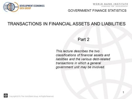 Copyright 2010, The World Bank Group. All Rights Reserved. 1 GOVERNMENT FINANCE STATISTICS TRANSACTIONS IN FINANCIAL ASSETS AND LIABILITIES Part 2 This.
