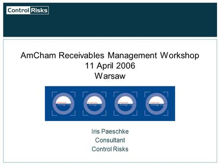 AmCham Receivables Management Workshop 11 April 2006 Warsaw Iris Paeschke Consultant Control Risks.
