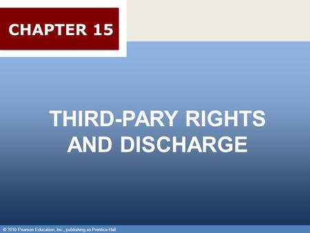 © 2010 Pearson Education, Inc., publishing as Prentice-Hall 1 THIRD-PARY RIGHTS AND DISCHARGE © 2010 Pearson Education, Inc., publishing as Prentice-Hall.