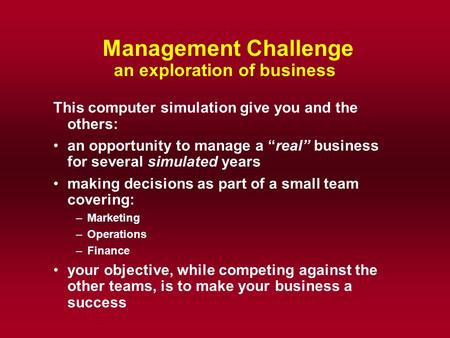 "Management Challenge an exploration of business This computer simulation give you and the others: an opportunity to manage a ""real"" business for several."