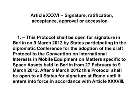 Article XXXVI – Signature, ratification, acceptance, approval or accession 1. – This Protocol shall be open for signature in Berlin on 9 March 2012 by.