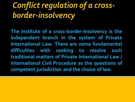 The institute of a cross-border-insolvency is the independent branch in the system of Private International Law. There are some fundamental difficulties.