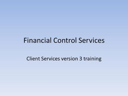 Financial Control Services Client Services version 3 training.