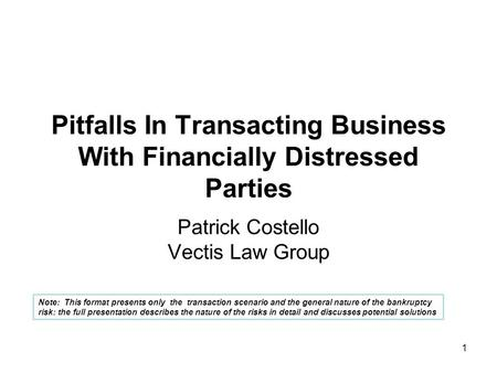 1 Pitfalls In Transacting Business With Financially Distressed Parties Patrick Costello Vectis Law Group Note: This format presents only the transaction.