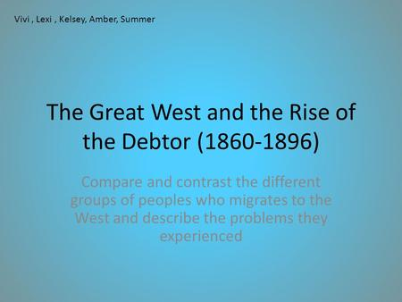 The Great West and the Rise of the Debtor (1860-1896) Compare and contrast the different groups of peoples who migrates to the West and describe the problems.