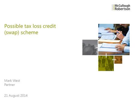 Mark West Partner 21 August 2014 Possible tax loss credit (swap) scheme.