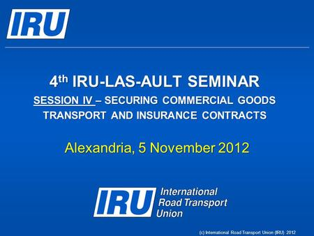 4 th IRU-LAS-AULT SEMINAR SESSION IV – SECURING COMMERCIAL GOODS TRANSPORT AND INSURANCE CONTRACTS Alexandria, 5 November 2012 (c) International Road Transport.
