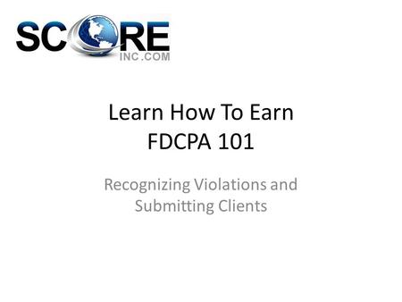 Learn How To Earn FDCPA 101 Recognizing Violations and Submitting Clients.