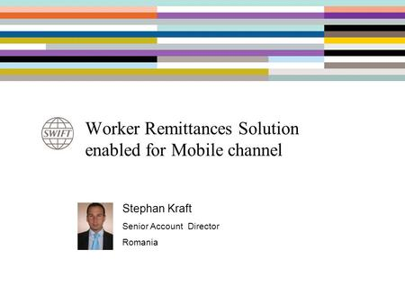 Worker Remittances Solution enabled for Mobile channel Stephan Kraft Senior Account Director Romania.