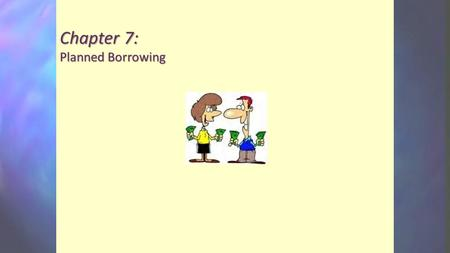 Chapter 7: Planned Borrowing. Objectives Discuss the elements of the planned use of credit. Establish your own debt limit. Understand the language of.