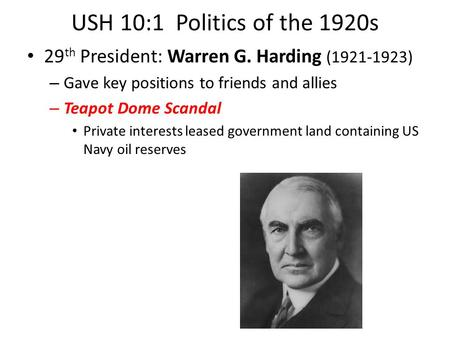 USH 10:1 Politics of the 1920s 29 th President: Warren G. Harding (1921-1923) – Gave key positions to friends and allies – Teapot Dome Scandal Private.