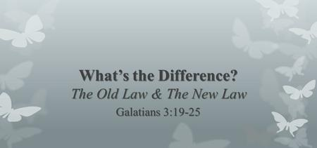 What's the Difference? The Old Law & The New Law