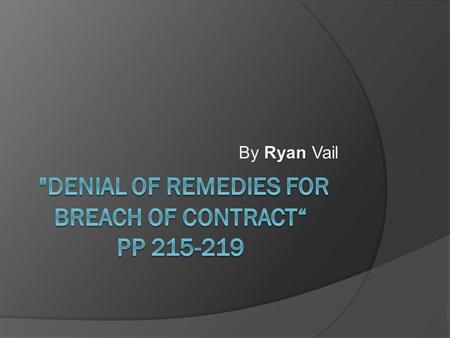 Ryan By Ryan Vail. Vocab  Mitigate damages- this means one must act to minimize one's injury.  Waiver- when a party intentionally and explicitly gives.