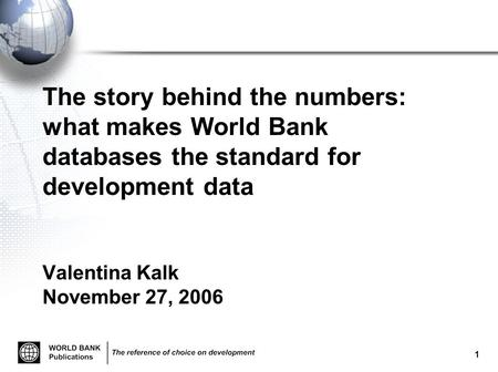 1 The story behind the numbers: what makes World <strong>Bank</strong> databases the standard for development data Valentina Kalk November 27, 2006.