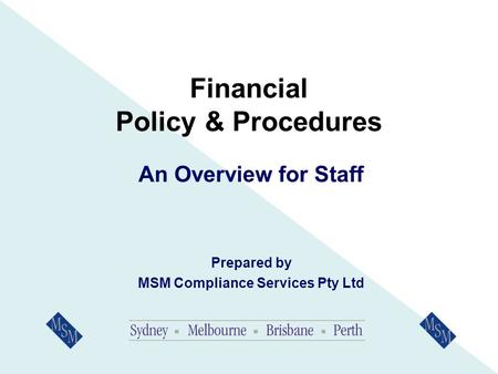 Financial Policy & Procedures An Overview for Staff Prepared by MSM Compliance Services Pty Ltd.