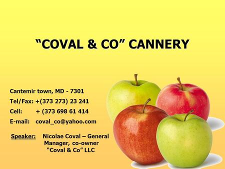 """COVAL & CO"" CANNERY Cantemir town, MD - 7301 Tel/Fax: +(373 273) 23 241 Cell: + (373 698 61 414   Speaker: Nicolae Coval – General."