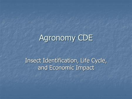 Agronomy CDE Insect Identification, Life Cycle, and Economic Impact.