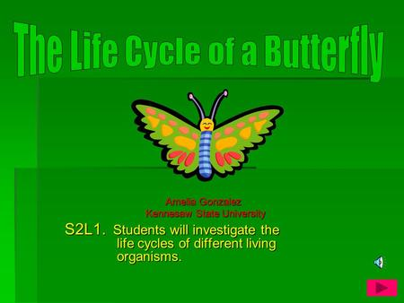 Amelia Gonzalez Amelia Gonzalez Kennesaw State University S2L1. Students will investigate the life cycles of different living organisms.