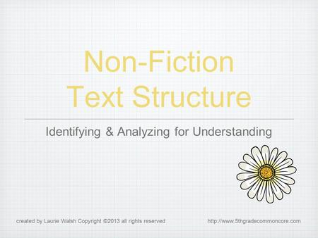 Non-Fiction Text Structure Identifying & Analyzing for Understanding created by Laurie Walsh Copyright ©2013 all rights reserved