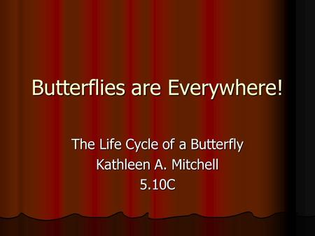 Butterflies are Everywhere! The Life Cycle of a Butterfly Kathleen A. Mitchell 5.10C.