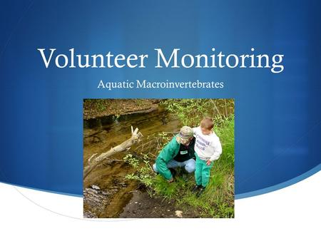 Volunteer Monitoring Aquatic Macroinvertebrates. Why Volunteer Water Quality Monitoring Makes Sense  Helps communities make informed decisions and improve.