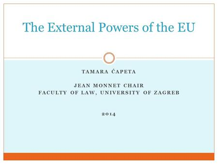 TAMARA ĆAPETA JEAN MONNET CHAIR FACULTY OF LAW, UNIVERSITY OF ZAGREB 2014 The External Powers of the EU.