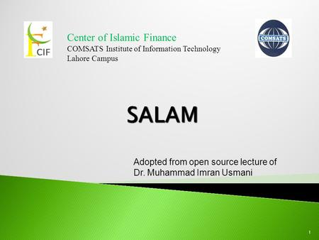 Center of Islamic Finance COMSATS Institute of Information Technology Lahore Campus 1 Adopted from open source lecture of Dr. Muhammad Imran Usmani.