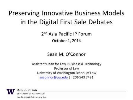 Preserving Innovative Business Models in the Digital First Sale Debates 2 nd Asia Pacific IP Forum October 1, 2014 Sean M. O'Connor Assistant Dean for.