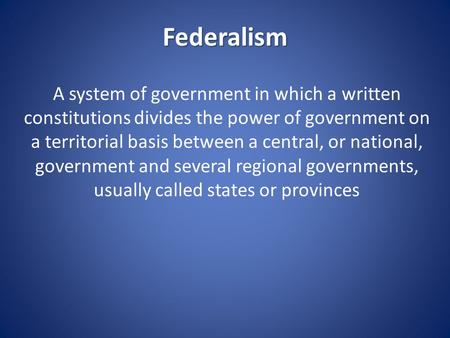 Federalism A system of government in which a written constitutions divides the power of government on a territorial basis between a central, or national,