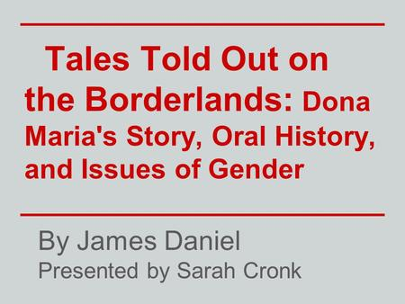 Tales Told Out on the Borderlands: Dona Maria's Story, Oral History, and Issues of Gender By James Daniel Presented by Sarah Cronk.