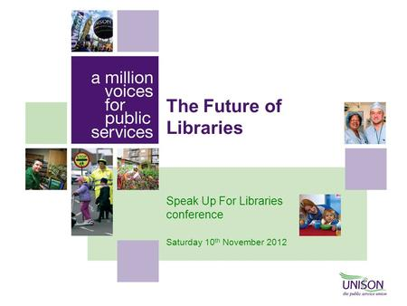 The Future of Libraries Speak Up For Libraries conference Saturday 10 th November 2012.