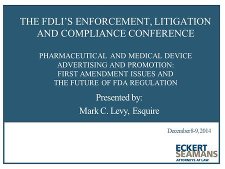 December 8-9, 2014 THE FOOD AND DRUG LAW INSTITUTE'S THE FDLI'S ENFORCEMENT, LITIGATION AND COMPLIANCE CONFERENCE PHARMACEUTICAL AND MEDICAL DEVICE ADVERTISING.
