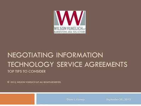 NEGOTIATING INFORMATION TECHNOLOGY SERVICE AGREEMENTS TOP TIPS TO CONSIDER © 2013, WILSON VUKELICH LLP. ALL RIGHTS RESERVED. Diane L. Karnay September.
