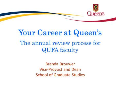 Your Career at Queen's The annual review process for QUFA faculty Brenda Brouwer Vice-Provost and Dean School of Graduate Studies.