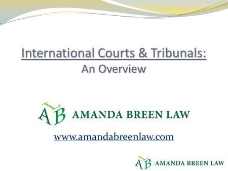Www.amandabreenlaw.com. Courts we won't cover, including: Dispute Settlement Body of the WTO ICSID European Court of Justice European Court of Human Rights.