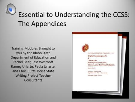 Essential to Understanding the CCSS: The Appendices Training Modules Brought to you by the Idaho State Department of Education and Rachel Bear, Jess Westhoff,